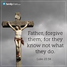 """Father forgive them, for they know not what they do."""